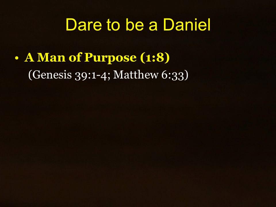 Dare to be a Daniel A Man of Purpose (1:8) (Genesis 39:1-4; Matthew 6:33)