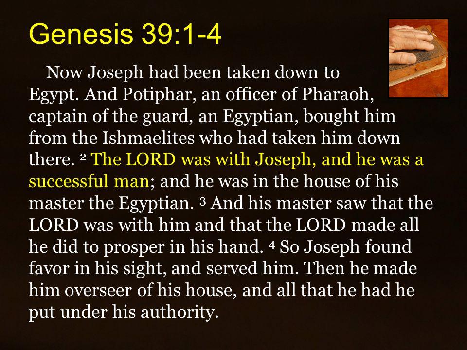 Genesis 39:1-4 Now Joseph had been taken down to Egypt.