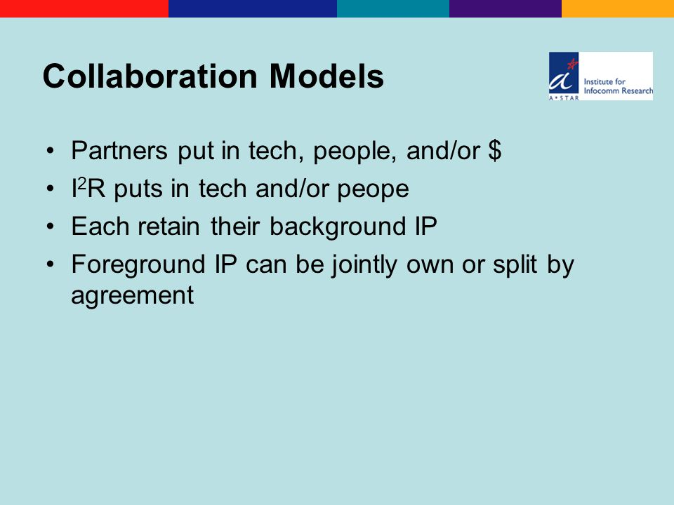 Collaboration Models Partners put in tech, people, and/or $ I 2 R puts in tech and/or peope Each retain their background IP Foreground IP can be jointly own or split by agreement