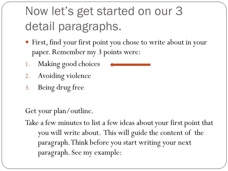 Now let's get started on our 3 detail paragraphs. First, find your first point you chose to write about in your paper. Remember my 3 points were: 1. M