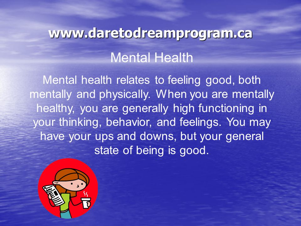 www.daretodreamprogram.ca Mental Health is how we… Feel Feel – feelings, sentiments, moods, sensitivity, affection, attachment, and relationships (self and others) Think Think – thinking, memory, learning, language, decision making, problem solving, understanding, point of view, and relationships (self and others) Act Act – actions, deeds, activities, manners, conduct, performance, and relationships (self and others)