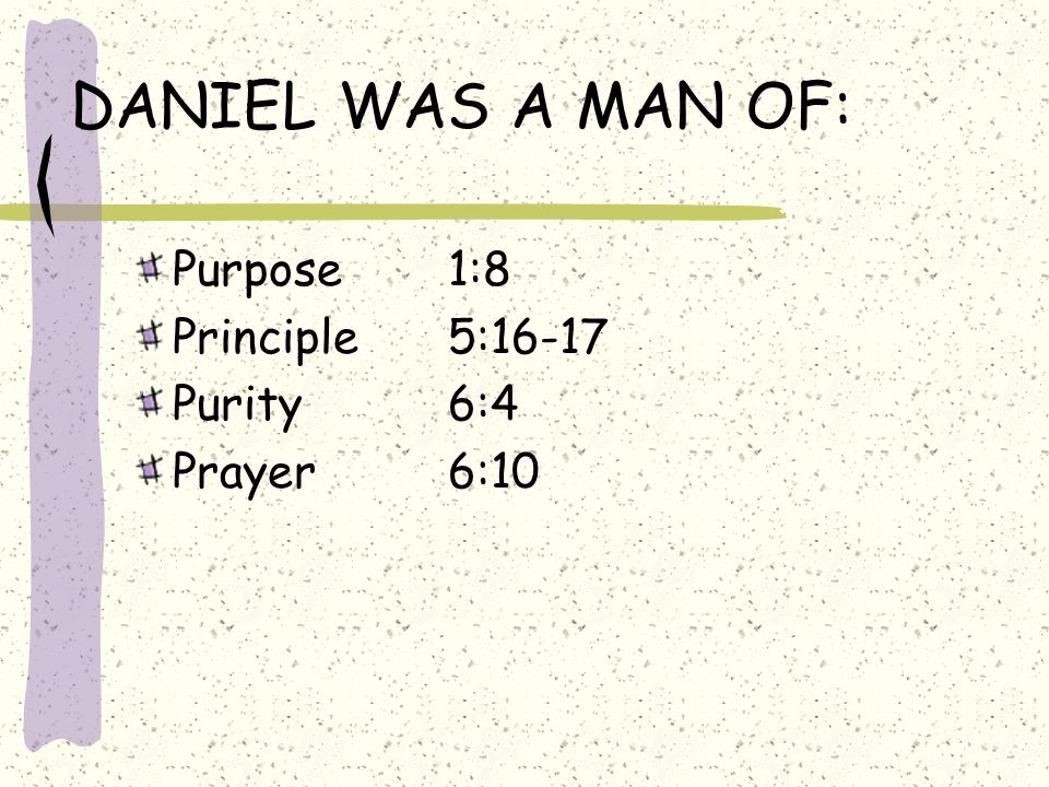 DANIEL WAS A MAN OF: Purpose1:8 Principle5:16-17 Purity6:4 Prayer6:10
