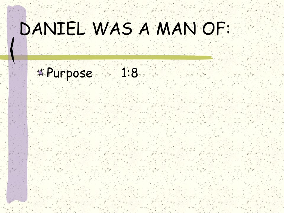 DANIEL WAS A MAN OF: Purpose1:8