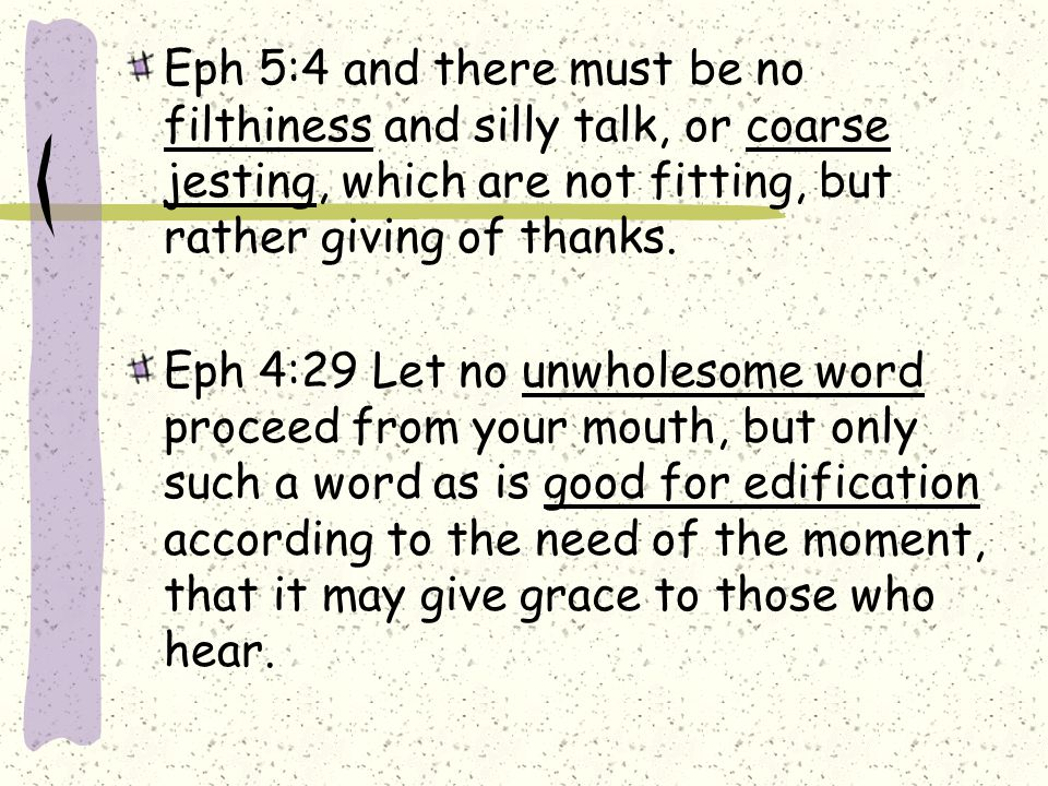 Eph 5:4 and there must be no filthiness and silly talk, or coarse jesting, which are not fitting, but rather giving of thanks.
