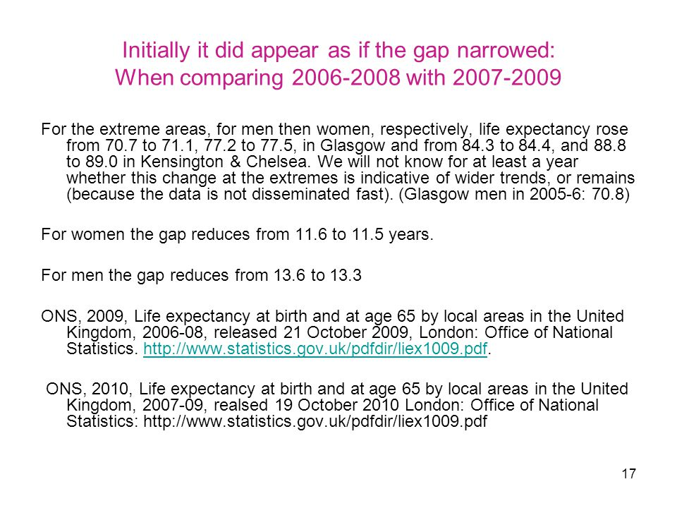 17 Initially it did appear as if the gap narrowed: When comparing 2006-2008 with 2007-2009 For the extreme areas, for men then women, respectively, life expectancy rose from 70.7 to 71.1, 77.2 to 77.5, in Glasgow and from 84.3 to 84.4, and 88.8 to 89.0 in Kensington & Chelsea.