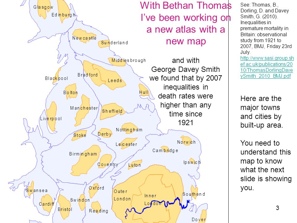 3 With Bethan Thomas I've been working on a new atlas with a new map and with George Davey Smith we found that by 2007 inequalities in death rates were higher than any time since 1921 See: Thomas, B., Dorling, D.
