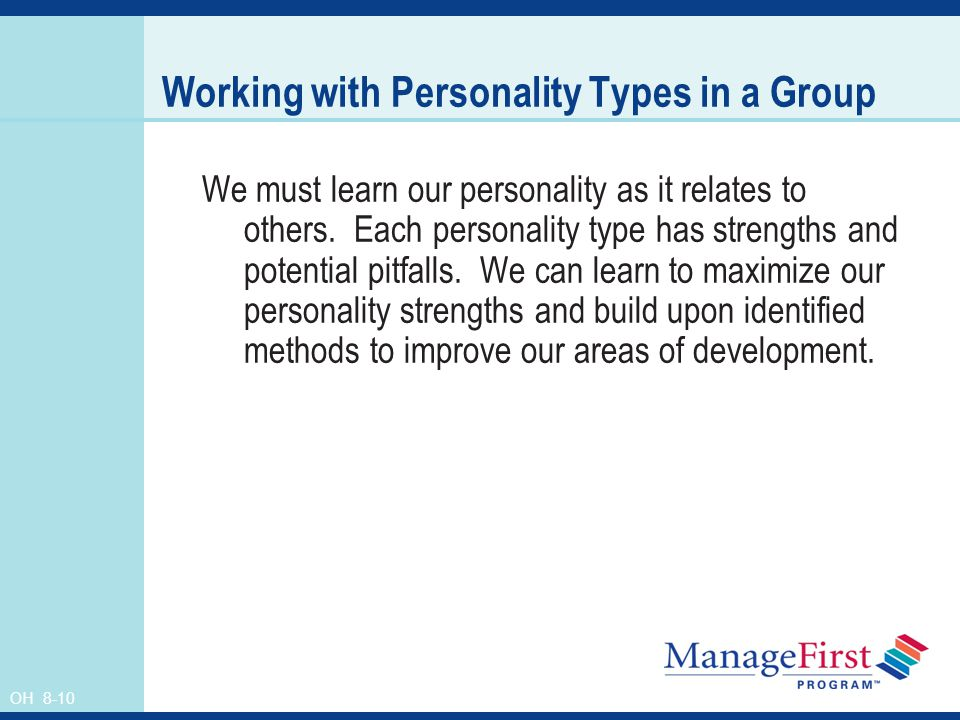 OH 8-10 Working with Personality Types in a Group We must learn our personality as it relates to others. Each personality type has strengths and poten