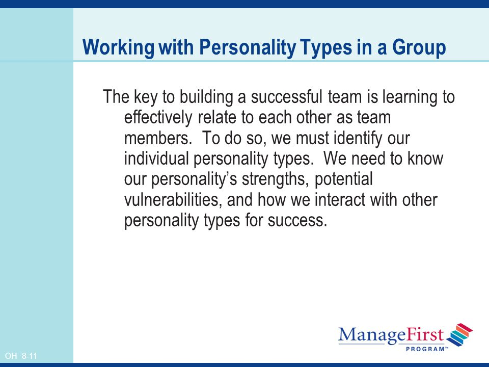 OH 8-11 Working with Personality Types in a Group The key to building a successful team is learning to effectively relate to each other as team member