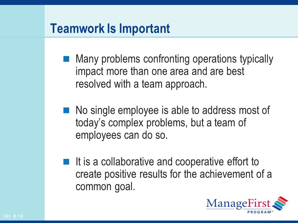 OH 8-14 Teamwork Is Important Many problems confronting operations typically impact more than one area and are best resolved with a team approach. No