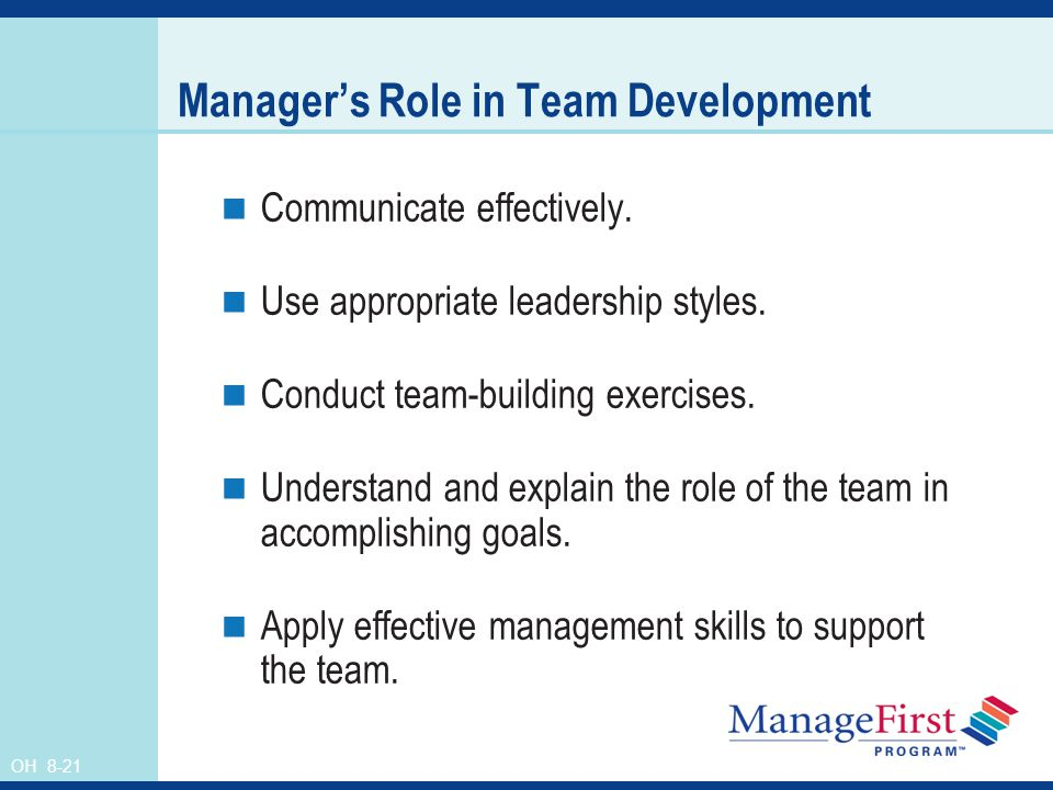 OH 8-21 Manager's Role in Team Development Communicate effectively. Use appropriate leadership styles. Conduct team-building exercises. Understand and