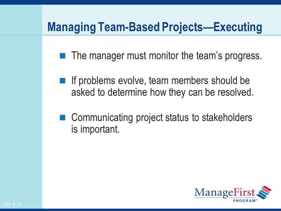 OH 8-27 Managing Team-Based Projects—Executing The manager must monitor the team's progress. If problems evolve, team members should be asked to deter