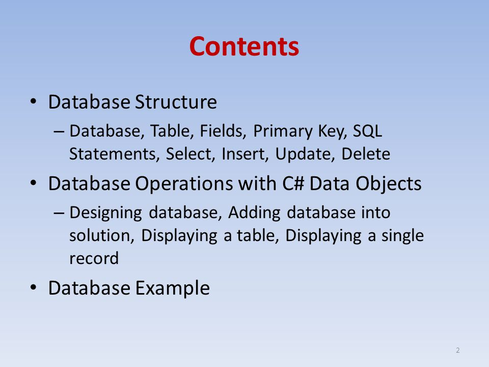 Contents Database Structure – Database, Table, Fields, Primary Key, SQL Statements, Select, Insert, Update, Delete Database Operations with C# Data Objects – Designing database, Adding database into solution, Displaying a table, Displaying a single record Database Example 2