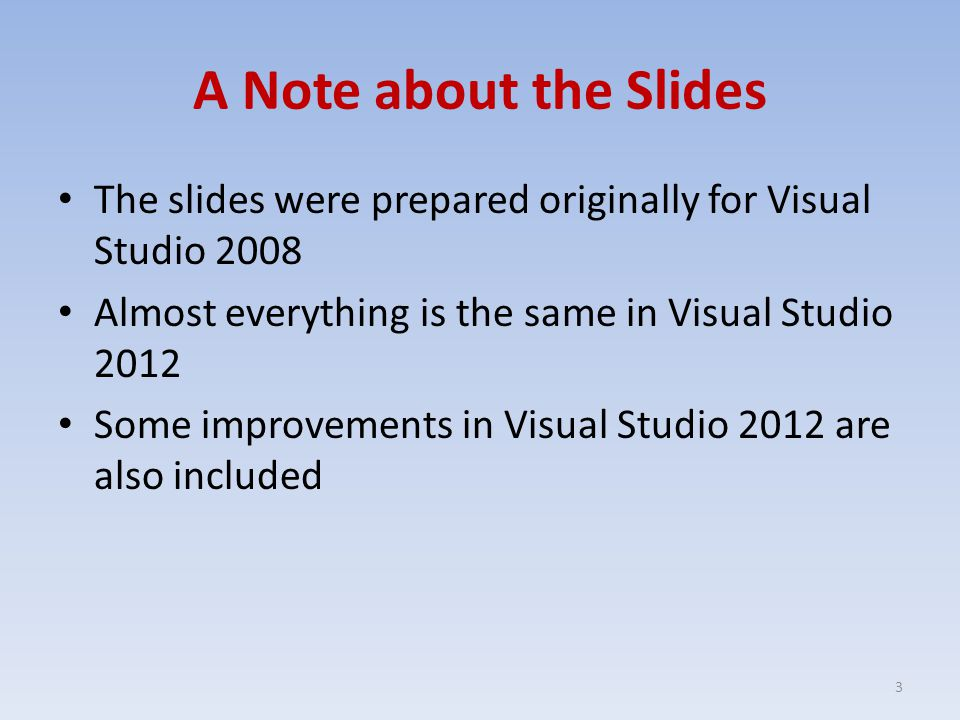 A Note about the Slides The slides were prepared originally for Visual Studio 2008 Almost everything is the same in Visual Studio 2012 Some improvements in Visual Studio 2012 are also included 3