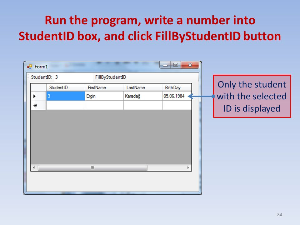 Run the program, write a number into StudentID box, and click FillByStudentID button 84 Only the student with the selected ID is displayed