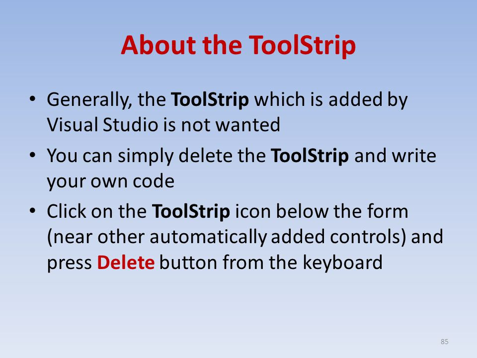 About the ToolStrip Generally, the ToolStrip which is added by Visual Studio is not wanted You can simply delete the ToolStrip and write your own code Click on the ToolStrip icon below the form (near other automatically added controls) and press Delete button from the keyboard 85