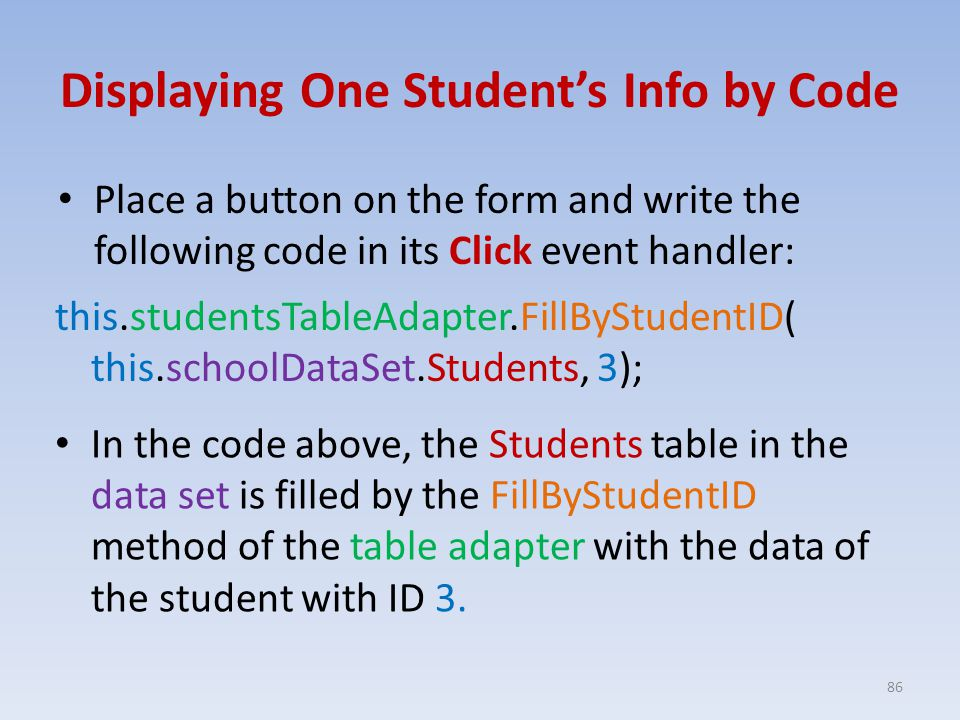 Displaying One Student's Info by Code Place a button on the form and write the following code in its Click event handler: 86 this.studentsTableAdapter.FillByStudentID( this.schoolDataSet.Students, 3); In the code above, the Students table in the data set is filled by the FillByStudentID method of the table adapter with the data of the student with ID 3.