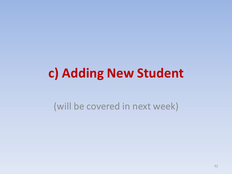 c) Adding New Student (will be covered in next week) 92