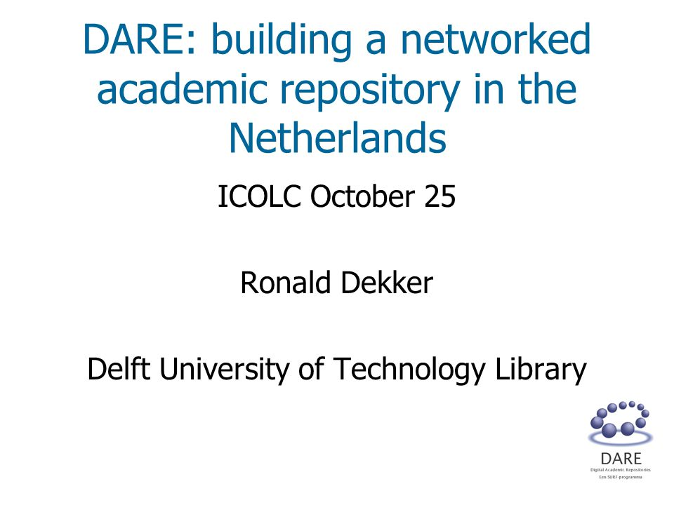 DARE: building a networked academic repository in the Netherlands ICOLC October 25 Ronald Dekker Delft University of Technology Library