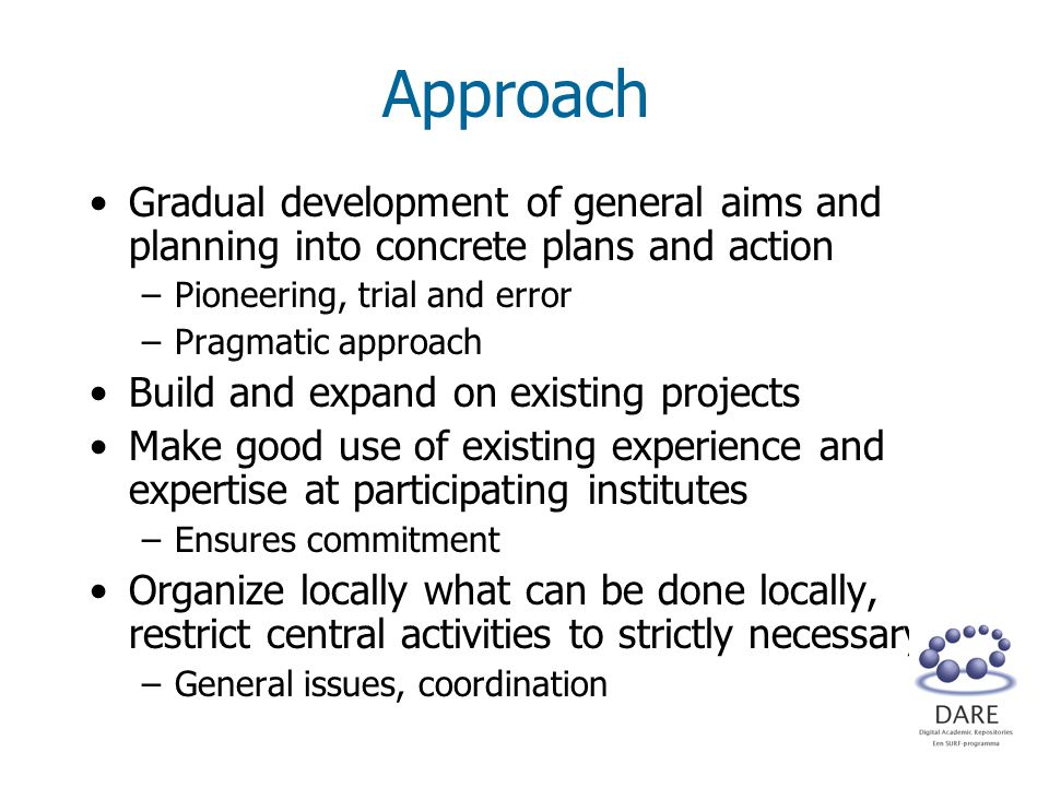 Approach Gradual development of general aims and planning into concrete plans and action –Pioneering, trial and error –Pragmatic approach Build and expand on existing projects Make good use of existing experience and expertise at participating institutes –Ensures commitment Organize locally what can be done locally, restrict central activities to strictly necessary –General issues, coordination