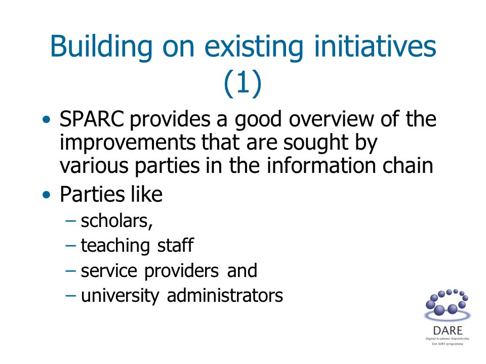 Building on existing initiatives (1) SPARC provides a good overview of the improvements that are sought by various parties in the information chain Parties like –scholars, –teaching staff –service providers and –university administrators