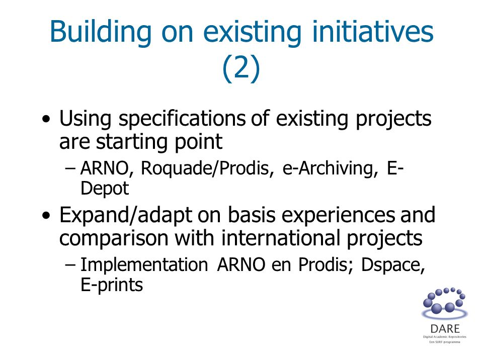 Building on existing initiatives (2) Using specifications of existing projects are starting point –ARNO, Roquade/Prodis, e-Archiving, E- Depot Expand/adapt on basis experiences and comparison with international projects –Implementation ARNO en Prodis; Dspace, E-prints