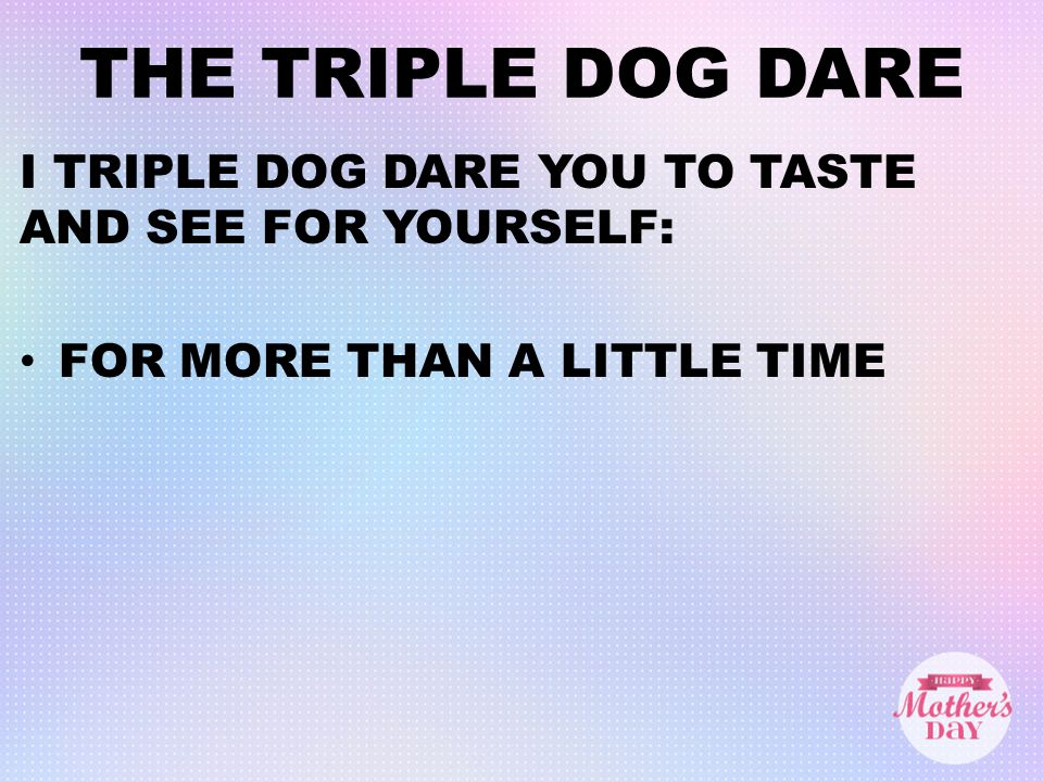 THE TRIPLE DOG DARE I TRIPLE DOG DARE YOU TO TASTE AND SEE FOR YOURSELF: FOR MORE THAN A LITTLE TIME