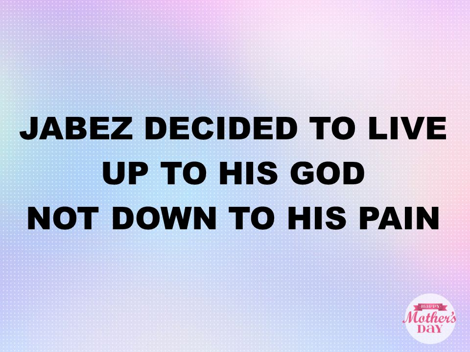 JABEZ DECIDED TO LIVE UP TO HIS GOD NOT DOWN TO HIS PAIN