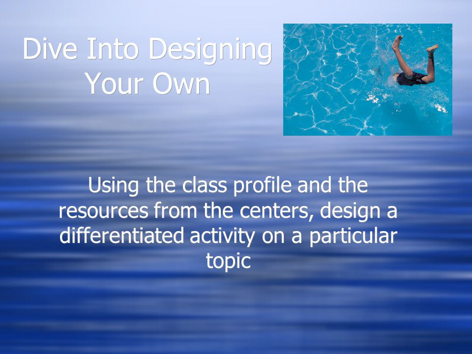 Dive Into Designing Your Own Using the class profile and the resources from the centers, design a differentiated activity on a particular topic