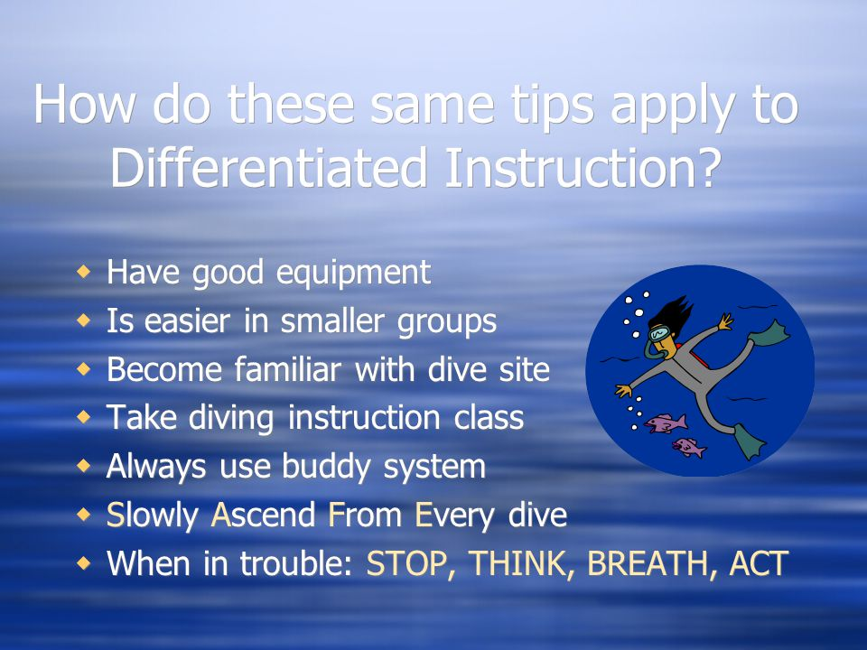 How do these same tips apply to Differentiated Instruction?  Have good equipment  Is easier in smaller groups  Become familiar with dive site  Tak