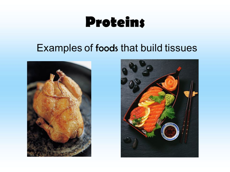 Proteins Examples of f oods that build tissues