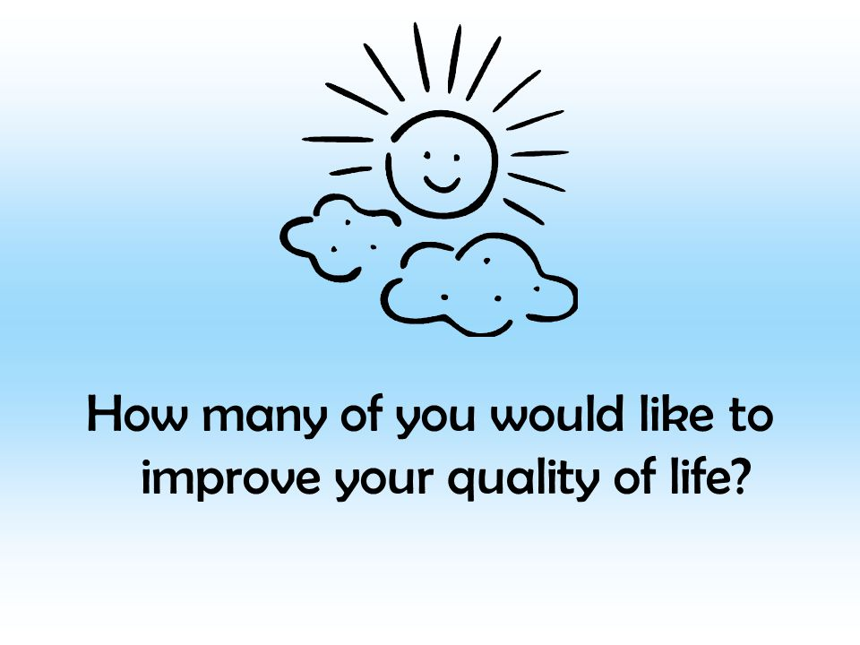 How many of you would like to improve your quality of life