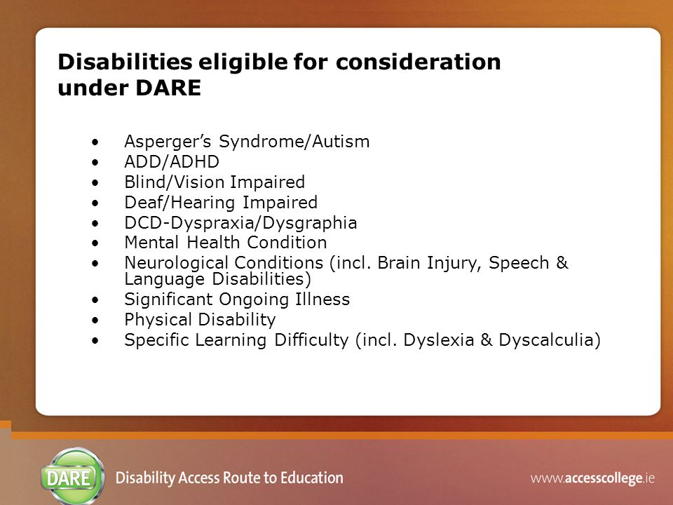 Disabilities eligible for consideration under DARE Asperger's Syndrome/Autism ADD/ADHD Blind/Vision Impaired Deaf/Hearing Impaired DCD-Dyspraxia/Dysgr