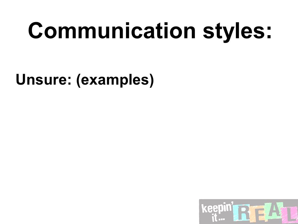 Communication styles: Unsure: (examples)