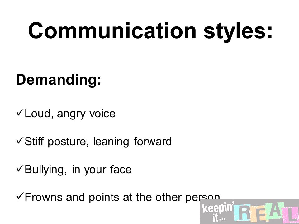 Communication styles: Demanding: Loud, angry voice Stiff posture, leaning forward Bullying, in your face Frowns and points at the other person