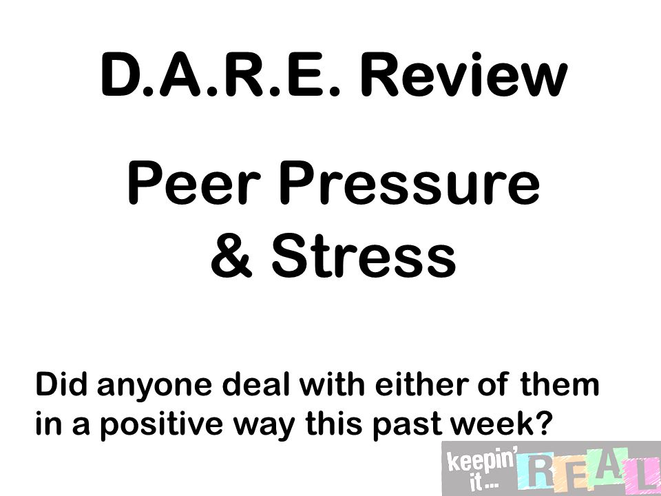 D.A.R.E. Review Peer Pressure & Stress Did anyone deal with either of them in a positive way this past week?
