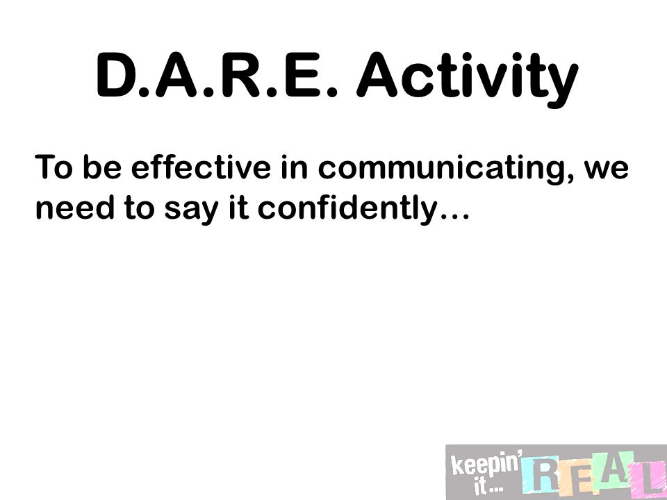 D.A.R.E. Activity To be effective in communicating, we need to say it confidently…