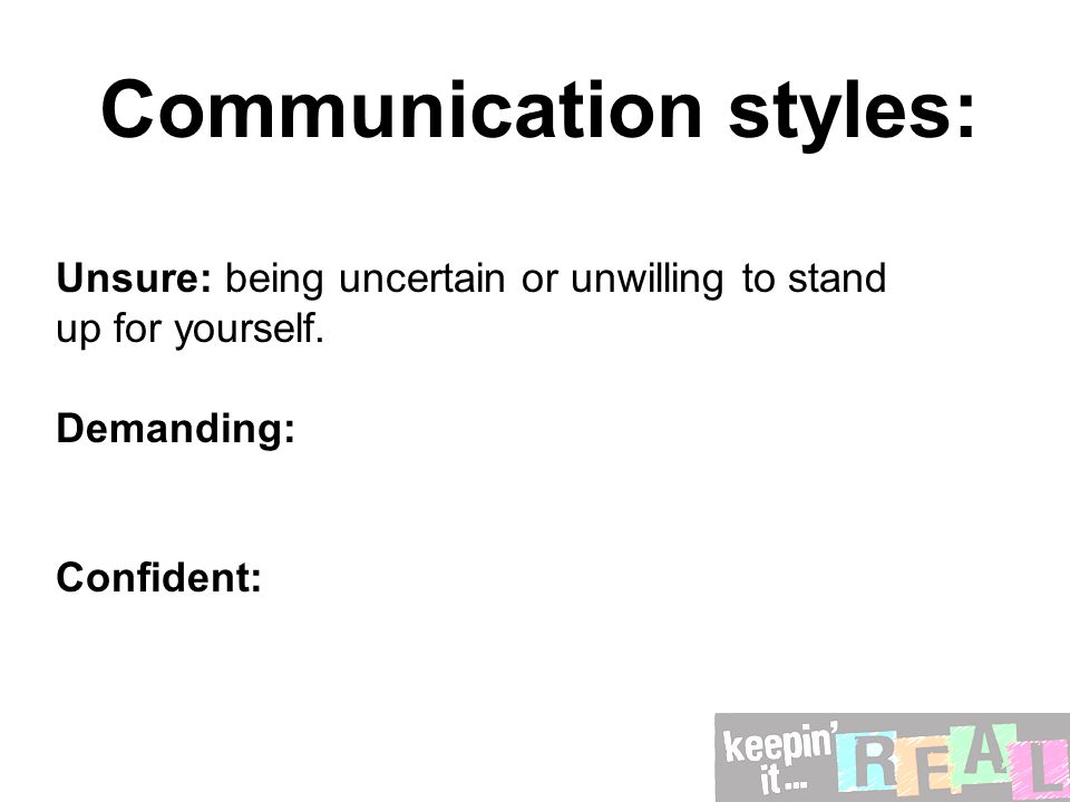Communication styles: Unsure: being uncertain or unwilling to stand up for yourself. Demanding: Confident: