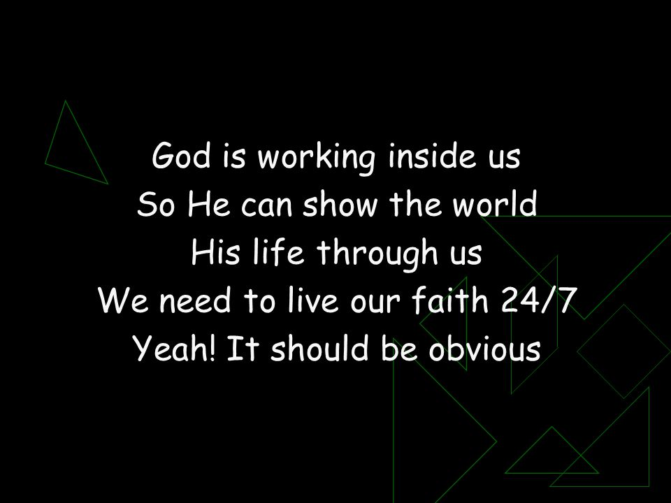 God is working inside us So He can show the world His life through us We need to live our faith 24/7 Yeah! It should be obvious