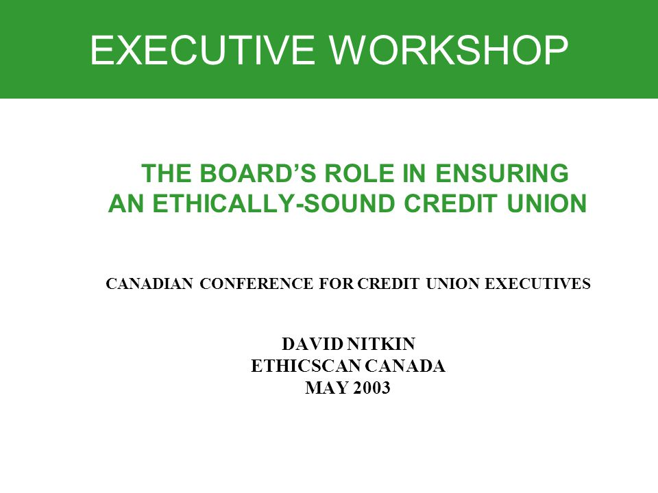 EXECUTIVE WORKSHOP THE BOARD'S ROLE IN ENSURING AN ETHICALLY-SOUND CREDIT UNION CANADIAN CONFERENCE FOR CREDIT UNION EXECUTIVES DAVID NITKIN ETHICSCAN CANADA MAY 2003