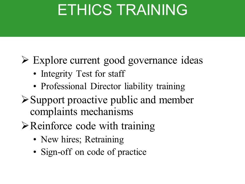 ETHICS TRAINING  Explore current good governance ideas Integrity Test for staff Professional Director liability training  Support proactive public and member complaints mechanisms  Reinforce code with training New hires; Retraining Sign-off on code of practice