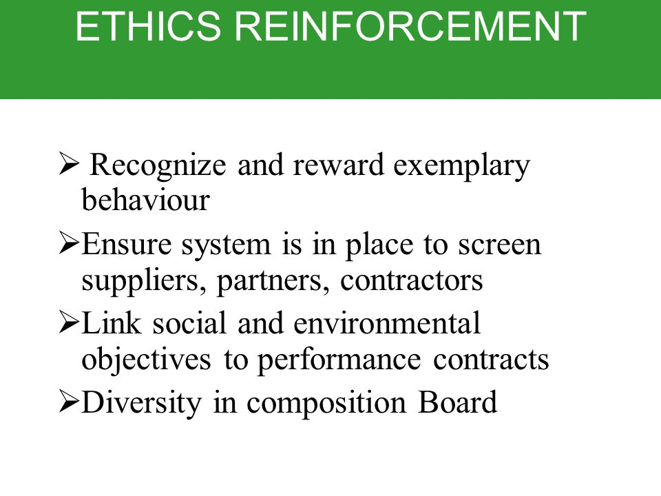 ETHICS REINFORCEMENT  Recognize and reward exemplary behaviour  Ensure system is in place to screen suppliers, partners, contractors  Link social and environmental objectives to performance contracts  Diversity in composition Board