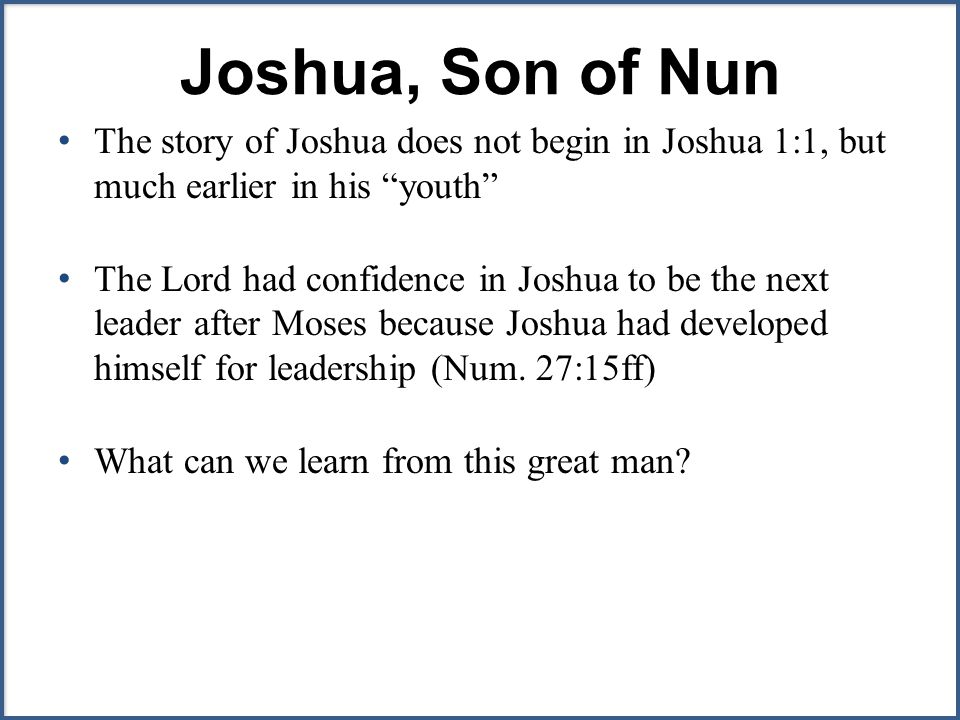 Joshua, Son of Nun The story of Joshua does not begin in Joshua 1:1, but much earlier in his youth The Lord had confidence in Joshua to be the next leader after Moses because Joshua had developed himself for leadership (Num.