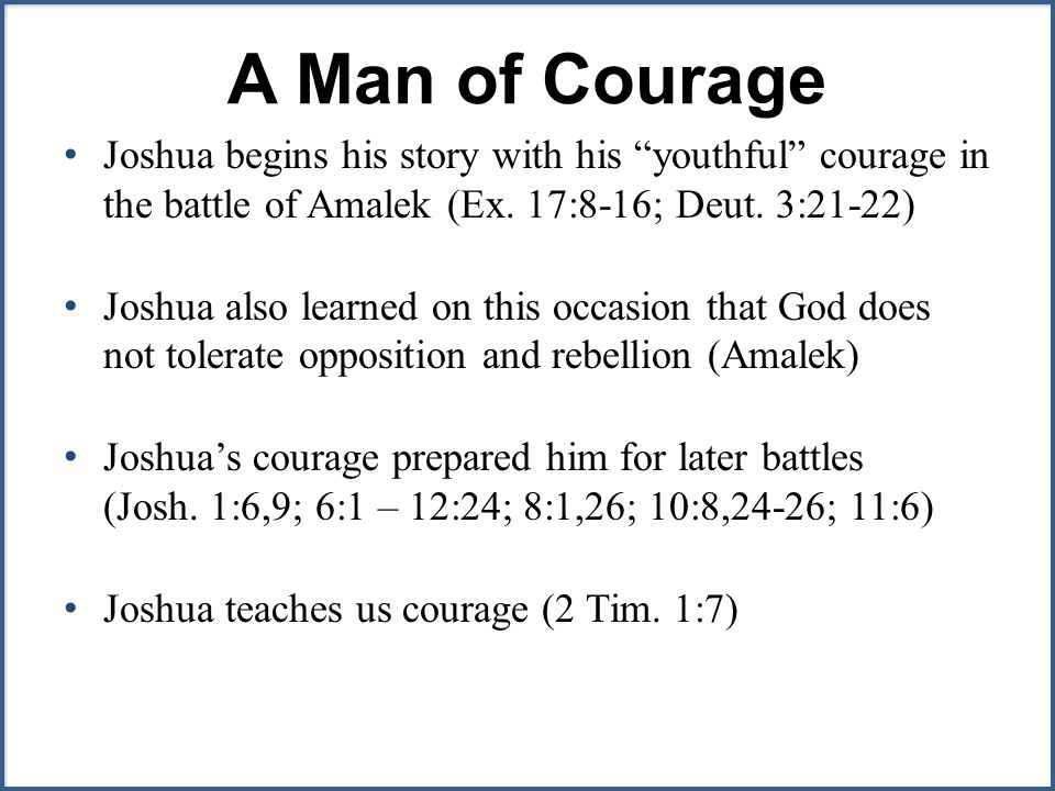 A Man of Courage Joshua begins his story with his youthful courage in the battle of Amalek (Ex.