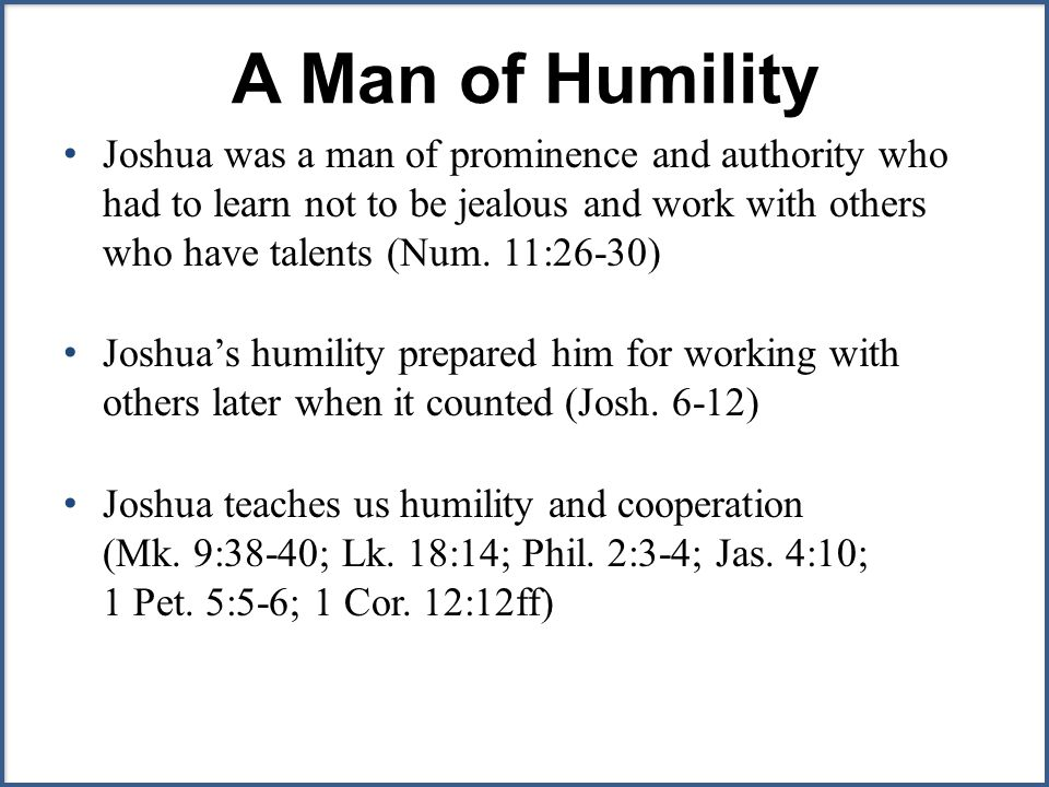 A Man of Humility Joshua was a man of prominence and authority who had to learn not to be jealous and work with others who have talents (Num.