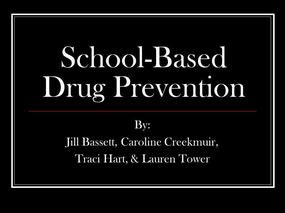 School-Based Drug Prevention By: Jill Bassett, Caroline Creekmuir, Traci Hart, & Lauren Tower