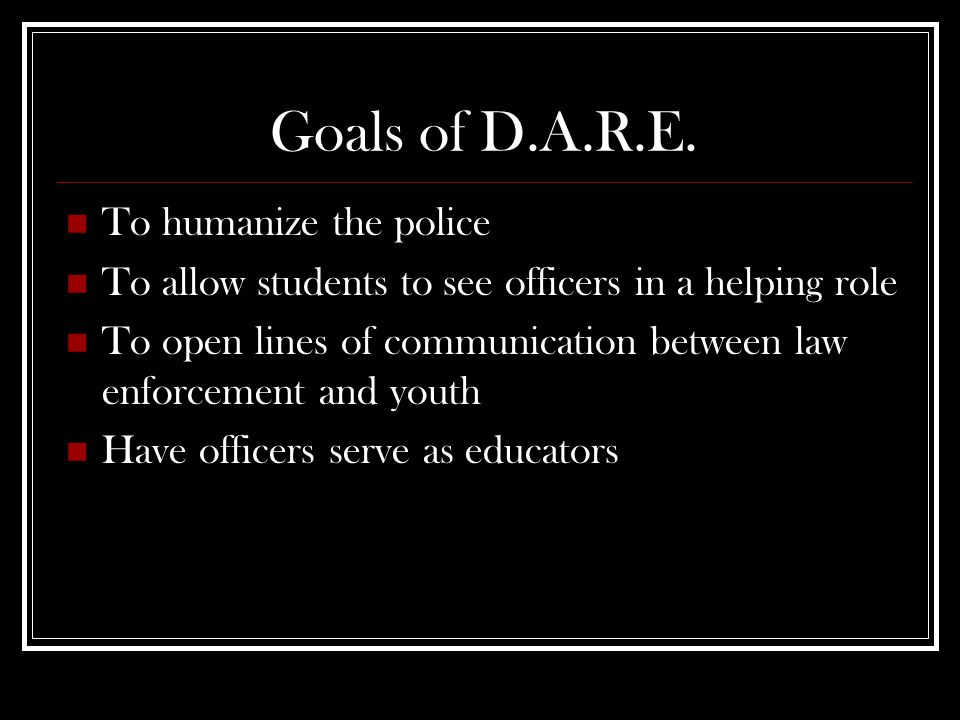 Goals of D.A.R.E. To humanize the police To allow students to see officers in a helping role To open lines of communication between law enforcement an