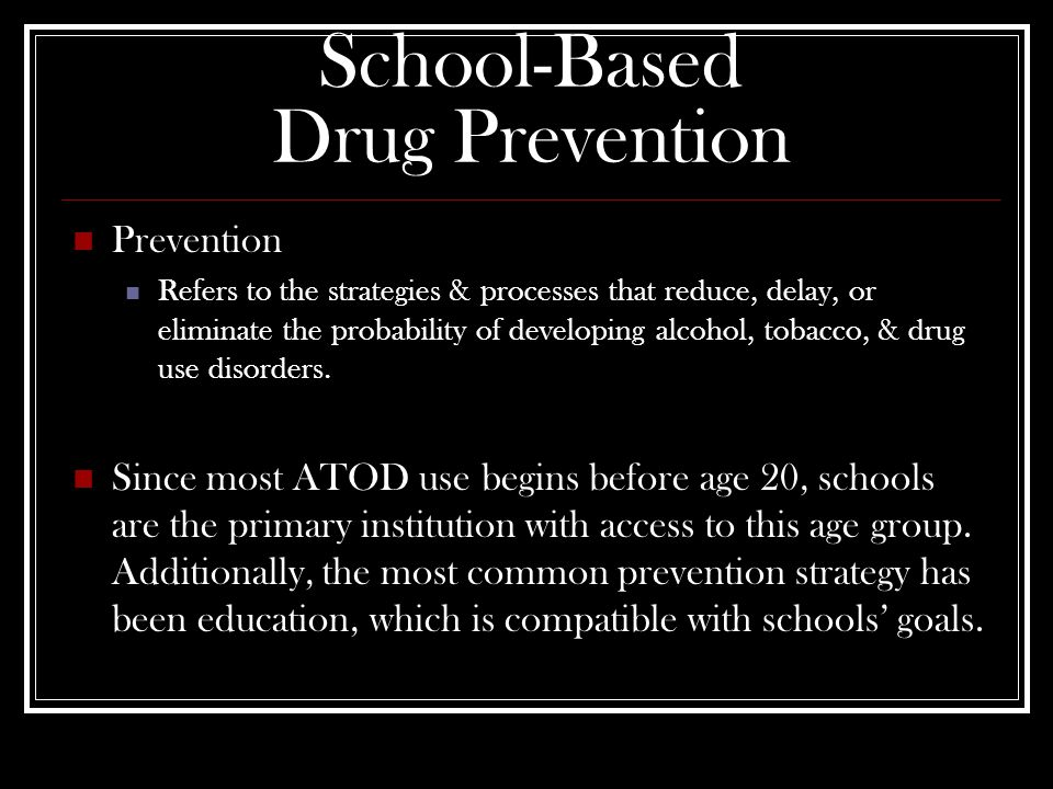 School-Based Drug Prevention Prevention Refers to the strategies & processes that reduce, delay, or eliminate the probability of developing alcohol, tobacco, & drug use disorders.