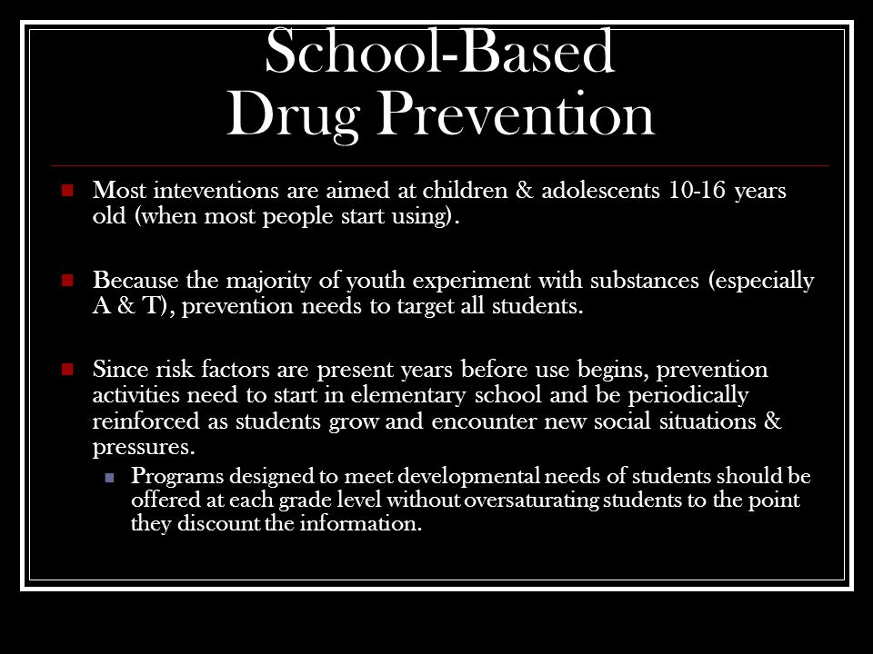 School-Based Drug Prevention Most inteventions are aimed at children & adolescents 10-16 years old (when most people start using).