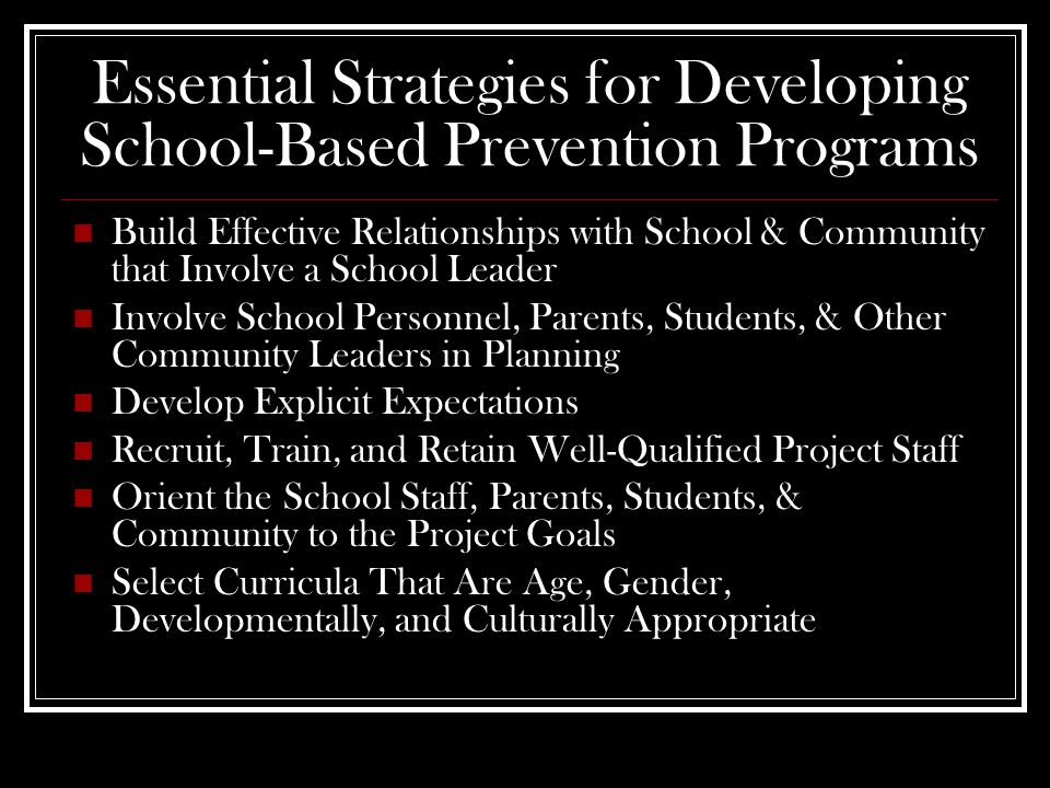 Essential Strategies for Developing School-Based Prevention Programs Build Effective Relationships with School & Community that Involve a School Leader Involve School Personnel, Parents, Students, & Other Community Leaders in Planning Develop Explicit Expectations Recruit, Train, and Retain Well-Qualified Project Staff Orient the School Staff, Parents, Students, & Community to the Project Goals Select Curricula That Are Age, Gender, Developmentally, and Culturally Appropriate
