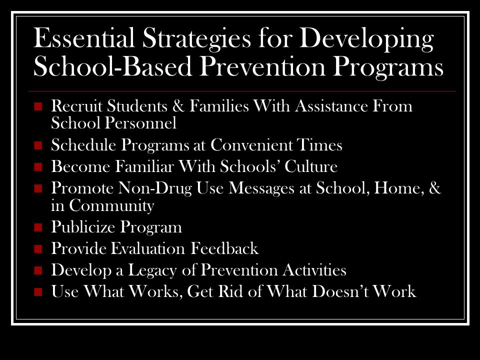 Essential Strategies for Developing School-Based Prevention Programs Recruit Students & Families With Assistance From School Personnel Schedule Programs at Convenient Times Become Familiar With Schools' Culture Promote Non-Drug Use Messages at School, Home, & in Community Publicize Program Provide Evaluation Feedback Develop a Legacy of Prevention Activities Use What Works, Get Rid of What Doesn't Work